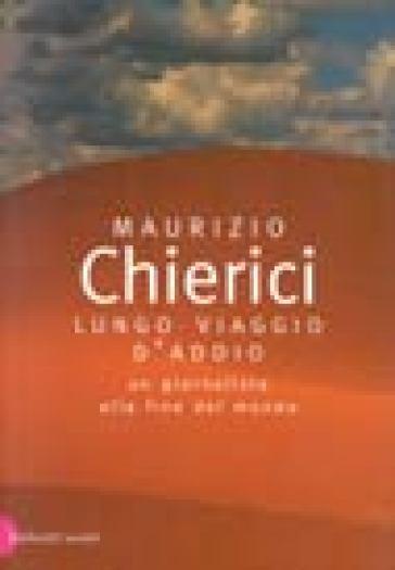 Lungo viaggio d'addio. Un giornalista alla fine del mondo - Maurizio Chierici | Jonathanterrington.com