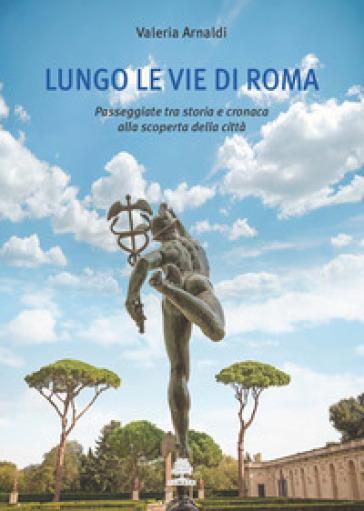 Lungo le vie di Roma. Passeggiate tra storia e cronaca alla scoperta della città - Valeria Arnaldi |
