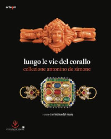 Lungo le vie del corallo. Collezione Antonino de Simone. Ediz. illustrata - C. Del Mare | Jonathanterrington.com