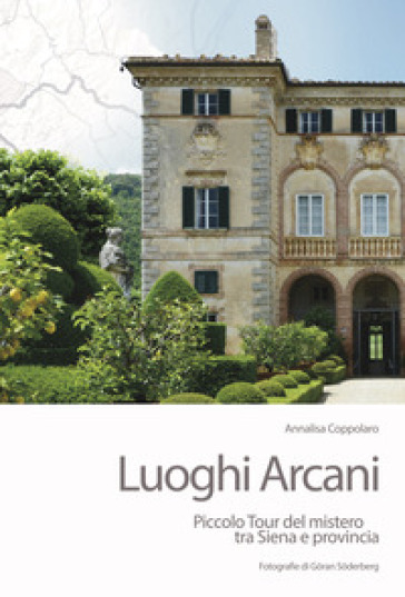 Luoghi arcani. Piccolo tour del mistero tra Siena e provincia - Annalisa Coppolaro |
