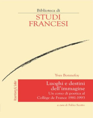 Luoghi e destini dell'immagine. Un corso di poetica al Collège de France 1981-1993 - Yves Bonnefoy pdf epub