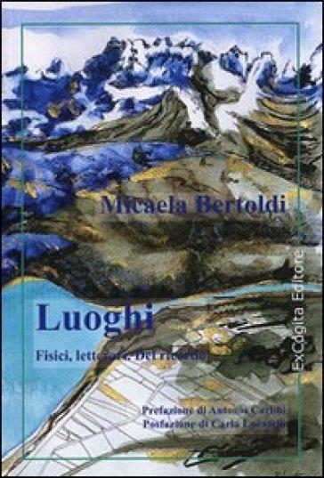Luoghi fisici, letterari. Del ricordo - Micaela Bertoldi |