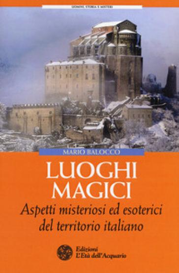 Luoghi magici. Aspetti misteriosi ed esoterici del territorio italiano - Mario Balocco |