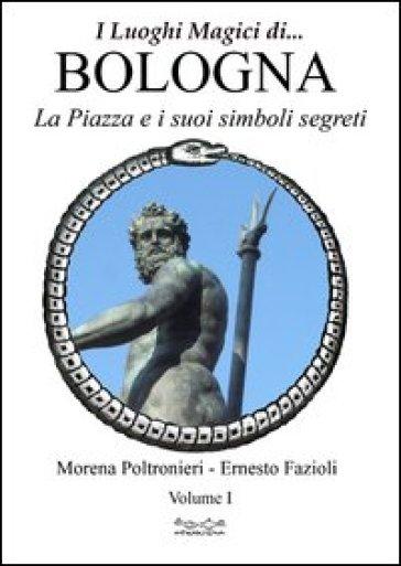 Luoghi magici di Bologna. 1.La piazza e i suoi simboli segreti - Morena Poltronieri |