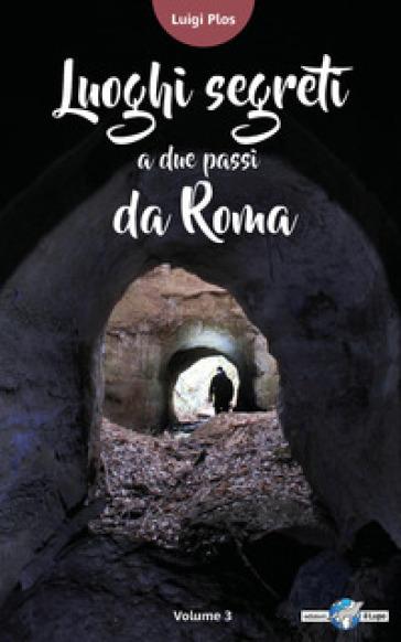 Luoghi segreti a due passi da Roma. 2. - Luigi Plos  
