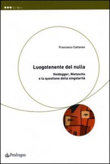 Luogotenente del nulla. Heidegger, Nietzsche e la questione della singolarità - Francesco Cattaneo | Ericsfund.org