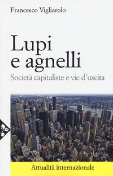 Lupi e agnelli. Società capitaliste e vie d'uscita - Francesco Vigliarolo |