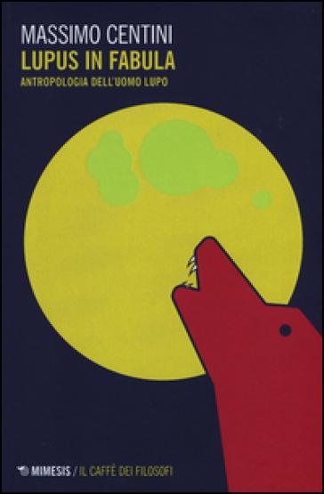 Lupus in fabula. Antropologia dell'uomo lupo - Massimo Centini |
