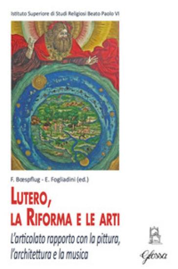 Lutero, la Riforma e le arti. L'articolato rapporto con la pittura, l'architettura e la musica - F. Boespflug |