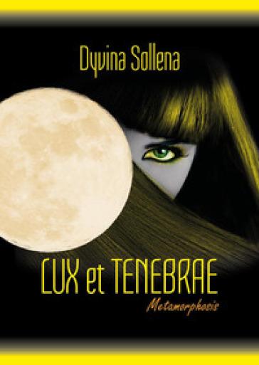 Lux et tenebrae. Metamorphosis series. Ediz. italiana. 3. - Dyvina Sollena  