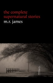 M. R. James: The Complete Supernatural Stories (30+ tales of horror and mystery: Count Magnus, Casting the Runes, Oh Whistle and I ll Come to You My Lad, Lost Hearts...) (Halloween Stories)