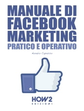 MANUALE DI FACEBOOK MARKETING. Pratico e Operativo