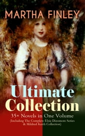 MARTHA FINLEY Ultimate Collection - 35+ Novels in One Volume (Including The Complete Elsie Dinsmore Series & Mildred Keith Collection)