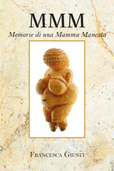 M.M.M. Memorie di una Mamma Mancata - Francesca Giusti |