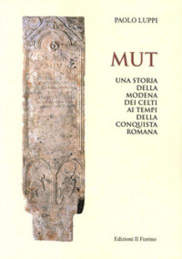 MUT. Una storia della Modena dei Celti ai tempi della conquista romana - Paolo Luppi |