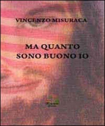 Ma quanto sono buono io - Vincenzo Misuraca |