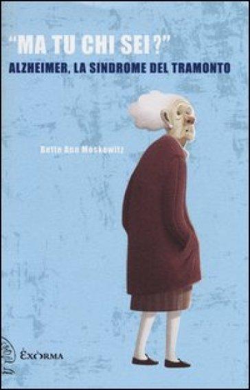 «Ma tu chi sei?» Alzheimer, la sindrome del tramonto - Moskowitz Bette Ann |