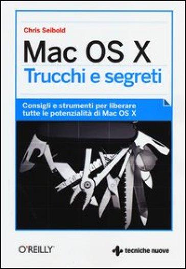 Mac OS X. Trucchi e segreti. Consigli e strumenti per liberare tutte le potenzialità di Mac OS X - Chris Seibold | Thecosgala.com