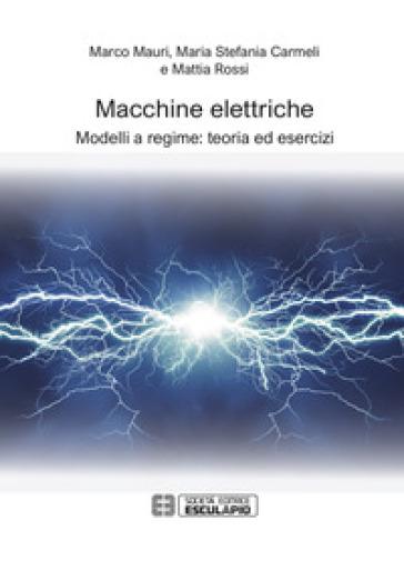 Macchine elettriche. Modelli a regime: teoria ed esercizi - Marco Mauri | Thecosgala.com