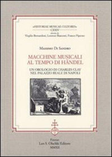 Macchine musicali al tempo di Handel. Un orologio di Charles Clay nel Palazzo Reale di Napoli - Massimo Di Sandro |