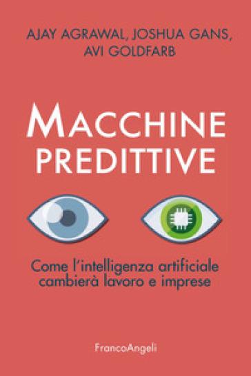 Macchine predittive. Come l'intelligenza artificiale cambierà lavoro e imprese - Ajay Agrawal |