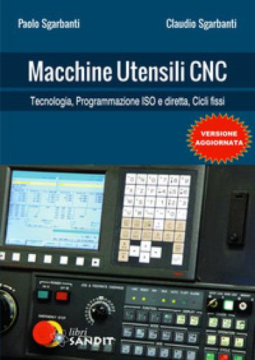 Macchine utensili CNC. Tecnologia, programmazione e controllo di processo - Paolo Sgarbanti |