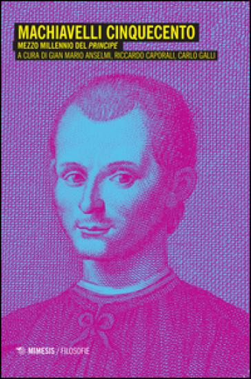 Machiavelli Cinquecento. Mezzo millennio del «Principe» - Gian Mario Anselmi | Jonathanterrington.com