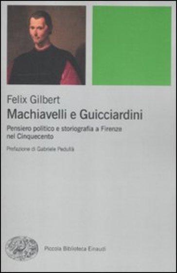 Machiavelli e Guicciardini. Pensiero politico e storiografia a Firenze nel Cinquecento - Felix Gilbert |