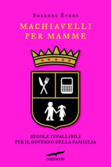 Machiavelli per mamme. Regole infallibili per il governo della famiglia - Suzanne Evans | Ericsfund.org