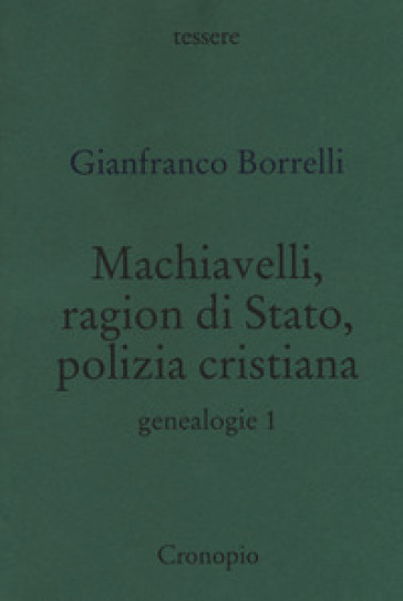 Machiavelli, ragion di stato, polizia cristiana. Genealogie. 1. - Gianfranco Borrelli  