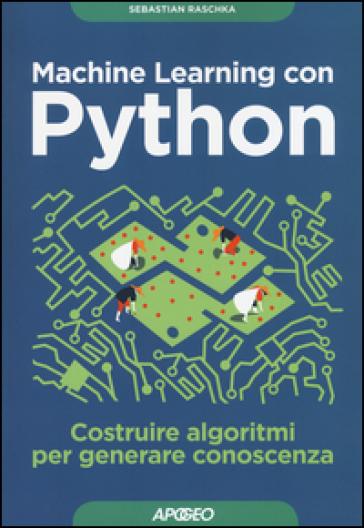 Machine learning con Python. Costruire algoritmi per generare conoscenza - Sebastian Raschka | Ericsfund.org