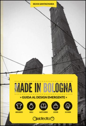 Made in Bologna. Guida al design emergente. Ediz. italiana e inglese - Silvia Santachiara   Rochesterscifianimecon.com