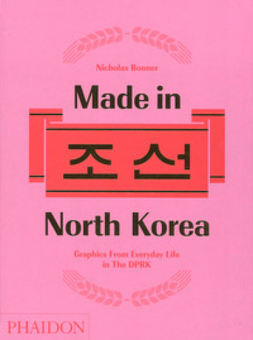 Made in North Korea. Graphics from everyday life in DPRK. Ediz. a colori - Nicholas Bonner  