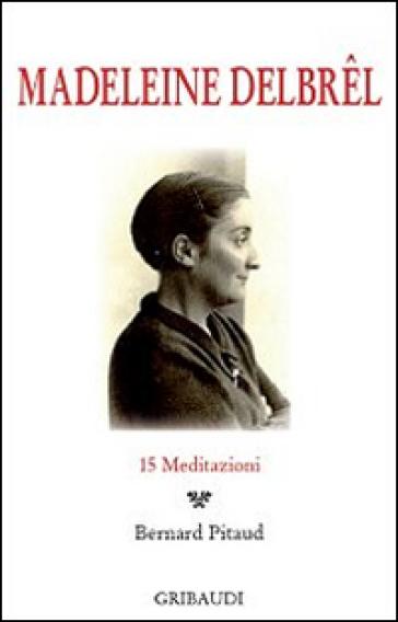 Madeleine Delbrel. 15 meditazioni - Bernard Pitaud |
