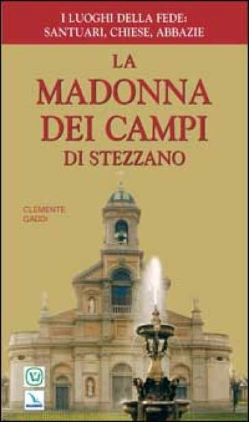 La Madonna dei Campi di Stezzano. Nostra signora della preghiera. Brevi notizie storiche, devozionali e artistiche - Clemente Gaddi |