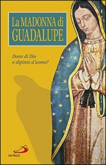 La Madonna di Guadalupe. Dono di Dio o dipinto d'uomo?