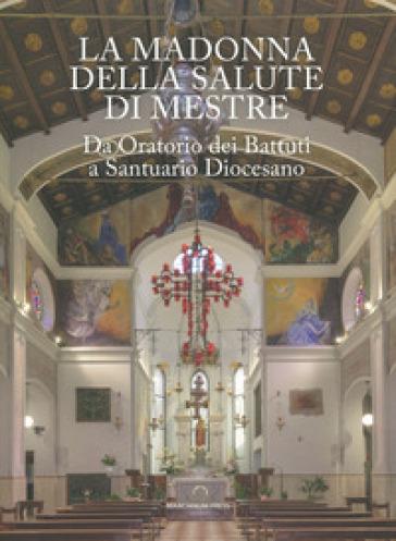 La Madonna della Salute di Mestre. Da oratorio dei Battuti a santuario diocesano. Ediz. illustrata - Stefano Battaglia  