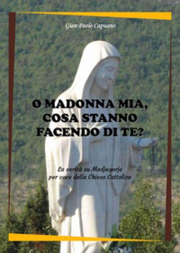 O Madonna mia, cosa stanno facendo di te? La verità su Medjugorje per voce della Chiesa cattolica - Gian Paolo Capuano  