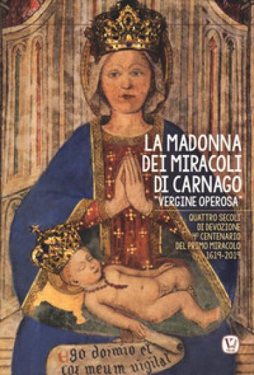 La Madonna dei miracoli di Carnago «Vergine Operosa». Quattro secoli di devozione. 4° centenario del primo miracolo 1619-2019