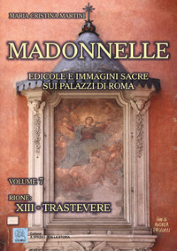 Madonnelle. Edicole e immagini sacre sui palazzi di Roma. 7: Rione: XIII. Trastevere - Maria Cristina Martini pdf epub
