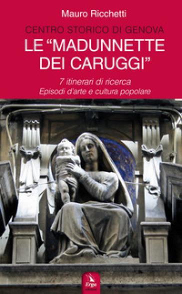 Le «Madonnette dei Caruggi». 7 itinerari di ricerca. Episodi d'arte e cultura popolare. Ediz. illustrata - Mauro Ricchetti   Rochesterscifianimecon.com