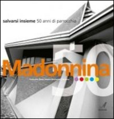 Madonnina. Salvarsi insieme. 50 anni di parrocchia