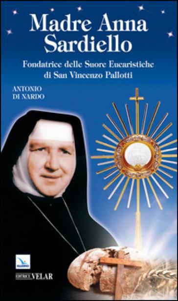 Madre Anna Sardiello. Fondatrice delle Suore Eucaristiche di San Vinceno Pallotti - Antonio Di Nardo  