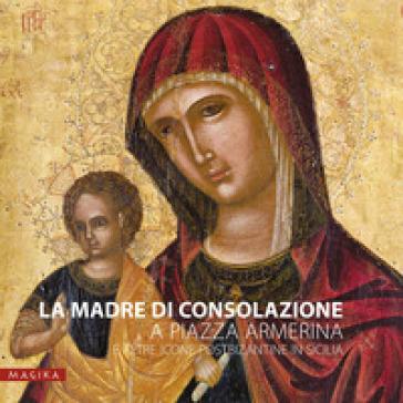 La Madre di Consolazione a Piazza Armerina e altre icone postbizantine in Sicilia - Maria Katja Guida |