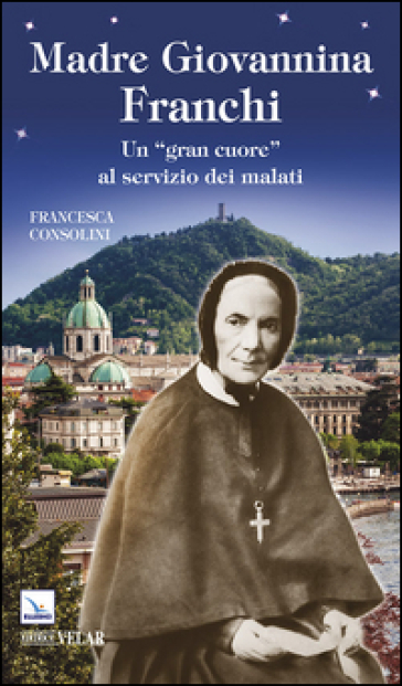 Madre Giovannina Franchi. Un «gran cuore» al servizio dei malati - Francesca Consolini |