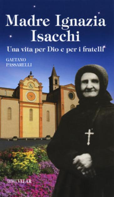 Madre Ignazia Isacchi. Una vita per Dio e per i fratelli - Gaetano Passarelli  