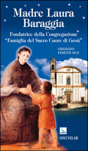 Madre Laura Baraggia. Fondatrice della Congregazione Famiglia del Sacro Cuore di Gesù - Graziano Pesenti  