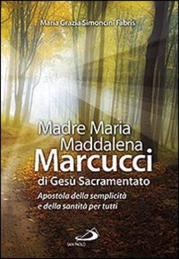 Madre Maria Maddalena Marcucci di Gesù sacramentato. Apostola della semplicità e della santità per tutti - M. Grazia Simoncini Fabris | Kritjur.org