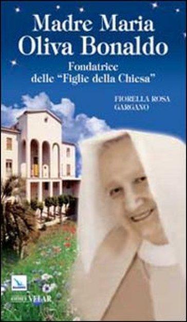Madre Maria Oliva Bonaldo. Fondatrice delle «Figlie della Chiesa» - Fiorella Rosa Gargano |