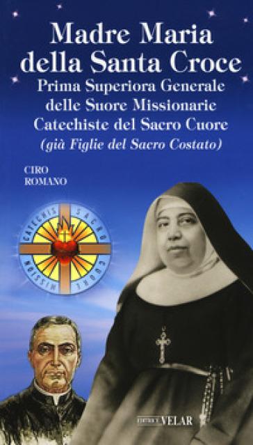 Madre Maria della Santa Croce. Prima superiora generale delle suore missionarie catechiste del Sacro Cuore (già figlie del Sacro Costato) - Ciro Romano  